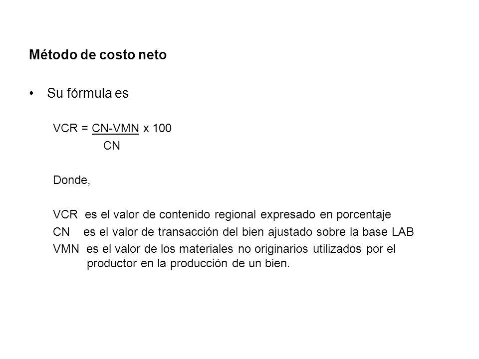 Método de costo neto Su fórmula es VCR = CN-VMN x 100 CN Donde, VCR es el valor de contenido regional expresado en porcentaje CN es el valor de transacción del bien ajustado sobre la base LAB VMN es el valor de los materiales no originarios utilizados por el productor en la producción de un bien.