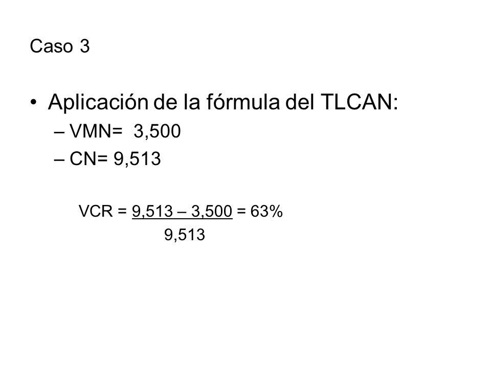 Caso 3 Aplicación de la fórmula del TLCAN: –VMN= 3,500 –CN= 9,513 VCR = 9,513 – 3,500 = 63% 9,513