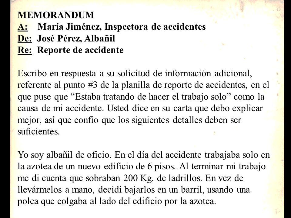 MEMORANDUM A: María Jiménez, Inspectora de accidentes De: José Pérez, Albañil Re: Reporte de accidente Escribo en respuesta a su solicitud de informac