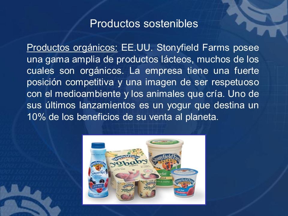 Productos sostenibles Productos orgánicos: EE.UU. Stonyfield Farms posee una gama amplia de productos lácteos, muchos de los cuales son orgánicos. La