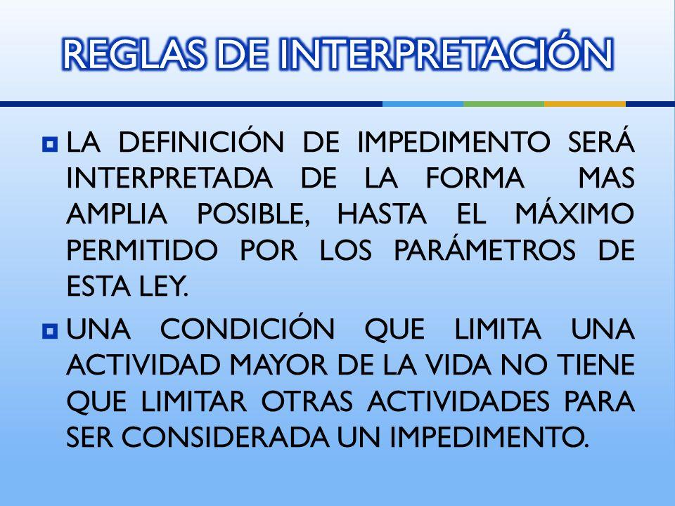 LA DEFINICIÓN DE IMPEDIMENTO SERÁ INTERPRETADA DE LA FORMA MAS AMPLIA POSIBLE, HASTA EL MÁXIMO PERMITIDO POR LOS PARÁMETROS DE ESTA LEY.
