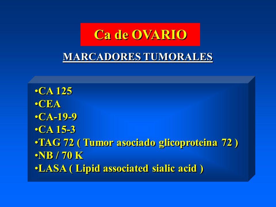 Ca de OVARIO MARCADORES TUMORALES CA 125 CEA CA-19-9 CA 15-3 TAG 72 ( Tumor asociado glicoproteina 72 ) NB / 70 K LASA ( Lipid associated sialic acid ) CA 125 CEA CA-19-9 CA 15-3 TAG 72 ( Tumor asociado glicoproteina 72 ) NB / 70 K LASA ( Lipid associated sialic acid )