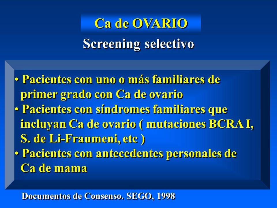 Screening selectivo Pacientes con uno o más familiares de primer grado con Ca de ovario Pacientes con síndromes familiares que incluyan Ca de ovario ( mutaciones BCRA I, S.