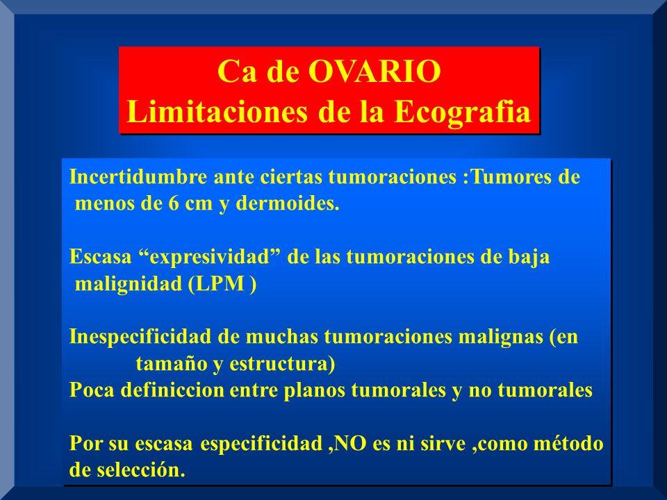 Ca de OVARIO Limitaciones de la Ecografia Ca de OVARIO Limitaciones de la Ecografia Incertidumbre ante ciertas tumoraciones :Tumores de menos de 6 cm y dermoides.