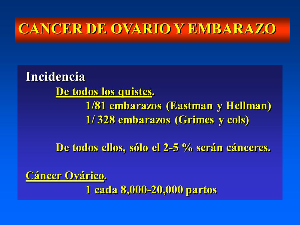 CANCER DE OVARIO Y EMBARAZO Incidencia De todos los quistes. 1/81 embarazos (Eastman y Hellman) 1/ 328 embarazos (Grimes y cols) De todos ellos, sólo