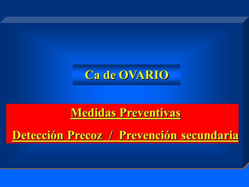 Medidas Preventivas Detección Precoz / Prevención secundaria Medidas Preventivas Detección Precoz / Prevención secundaria Ca de OVARIO