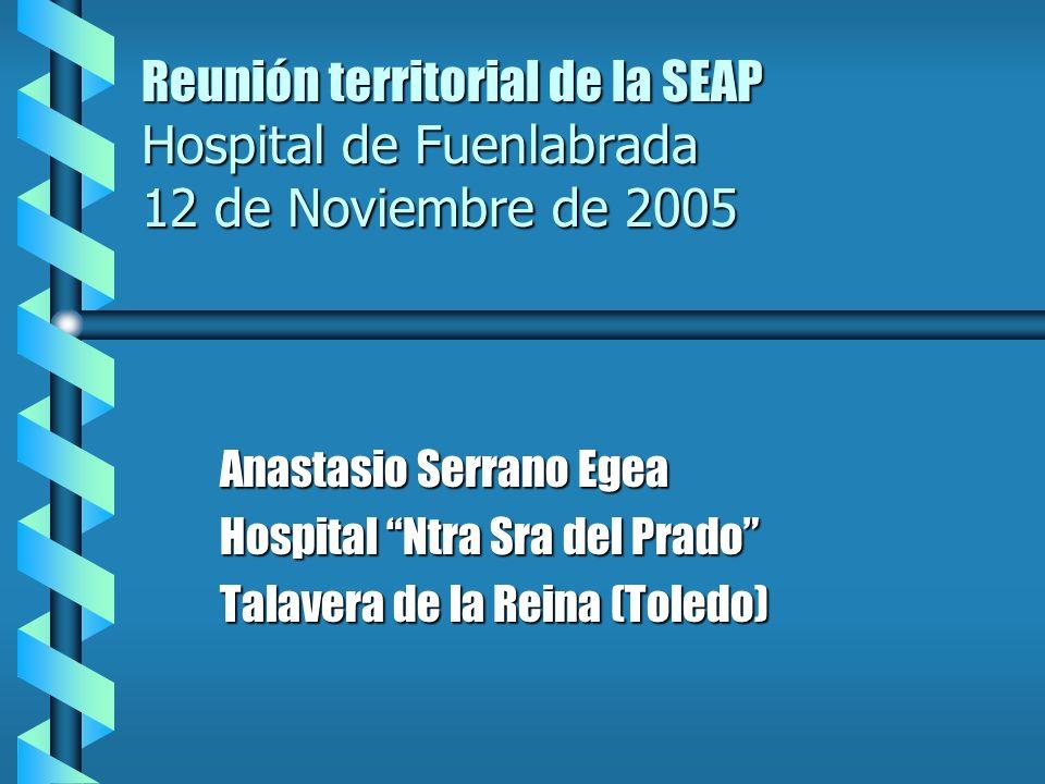 Reunión territorial de la SEAP Hospital de Fuenlabrada 12 de Noviembre de 2005 Anastasio Serrano Egea Hospital Ntra Sra del Prado Talavera de la Reina