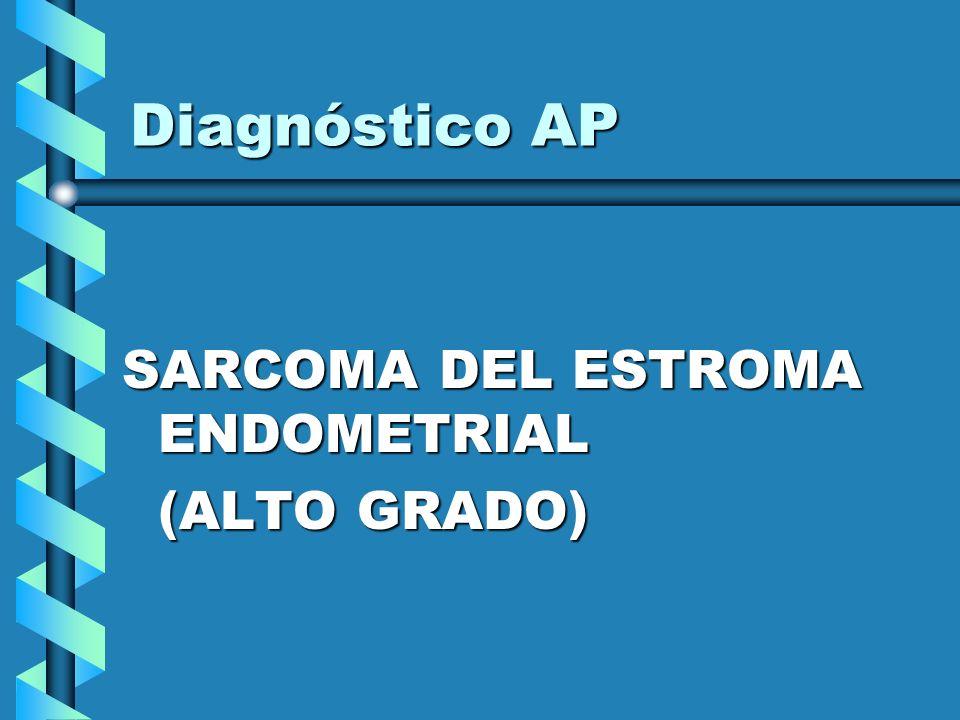 Diagnóstico AP SARCOMA DEL ESTROMA ENDOMETRIAL (ALTO GRADO)