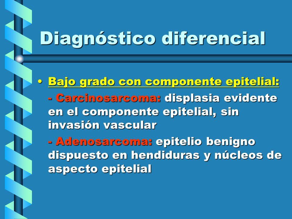 Diagnóstico diferencial Bajo grado con componente epitelial:Bajo grado con componente epitelial: - Carcinosarcoma: displasia evidente en el componente