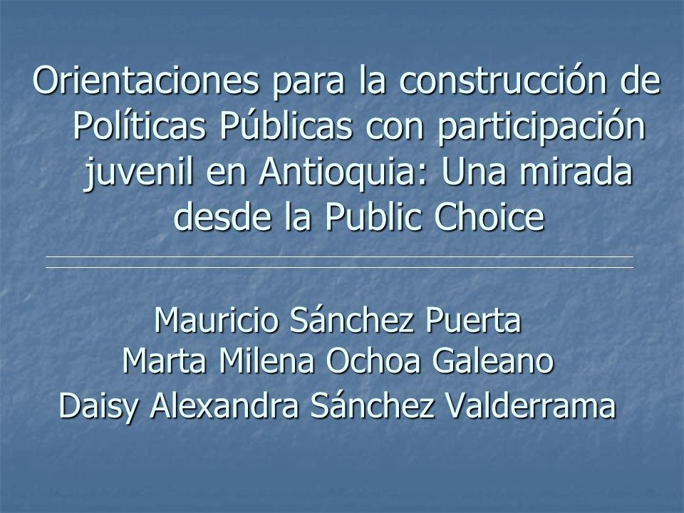 Mauricio Sánchez Puerta Marta Milena Ochoa Galeano Daisy Alexandra Sánchez Valderrama Orientaciones para la construcción de Políticas Públicas con participación juvenil en Antioquia: Una mirada desde la Public Choice