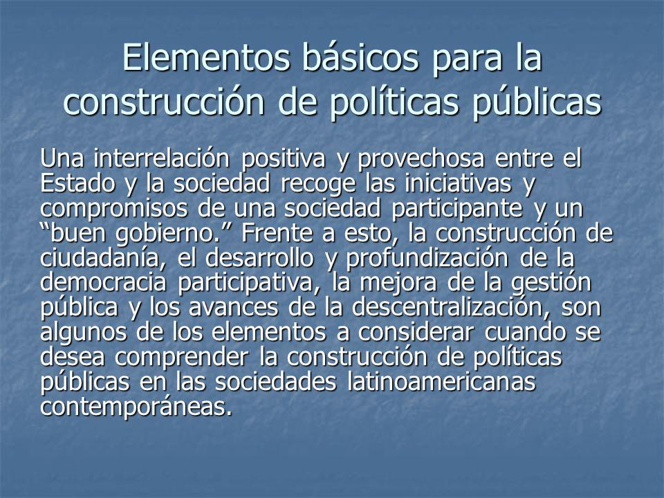 Elementos básicos para la construcción de políticas públicas Una interrelación positiva y provechosa entre el Estado y la sociedad recoge las iniciativas y compromisos de una sociedad participante y un buen gobierno.