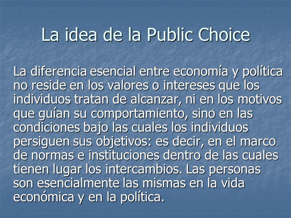 La idea de la Public Choice La diferencia esencial entre economía y política no reside en los valores o intereses que los individuos tratan de alcanza