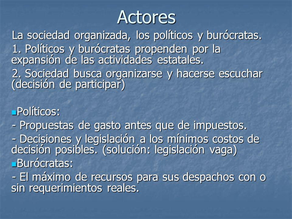 Actores La sociedad organizada, los políticos y burócratas. 1. Políticos y burócratas propenden por la expansión de las actividades estatales. 2. Soci