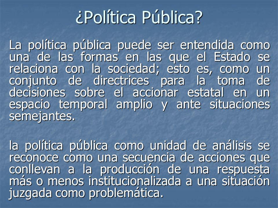 ¿Política Pública? La política pública puede ser entendida como una de las formas en las que el Estado se relaciona con la sociedad; esto es, como un