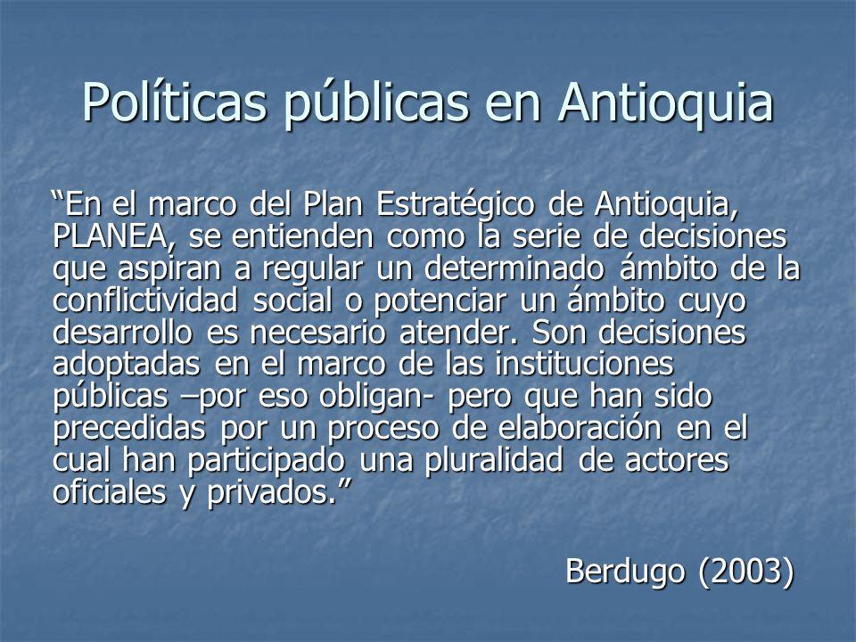 Políticas públicas en Antioquia En el marco del Plan Estratégico de Antioquia, PLANEA, se entienden como la serie de decisiones que aspiran a regular un determinado ámbito de la conflictividad social o potenciar un ámbito cuyo desarrollo es necesario atender.