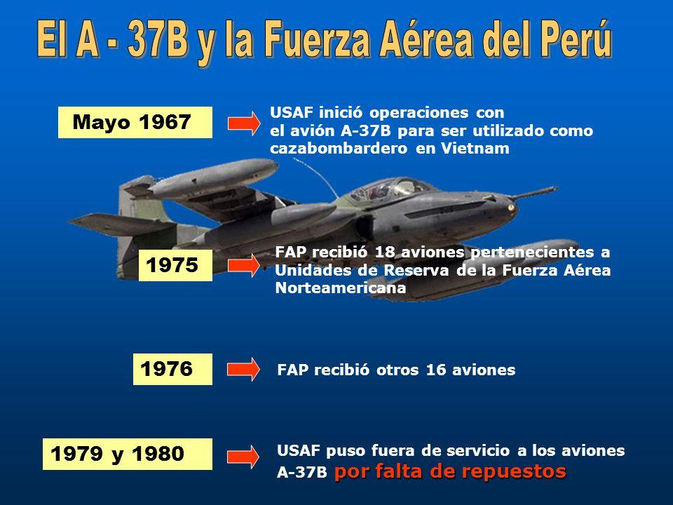 Mayo 1967 USAF inició operaciones con el avión A-37B para ser utilizado como cazabombardero en Vietnam 1975 FAP recibió 18 aviones pertenecientes a Un