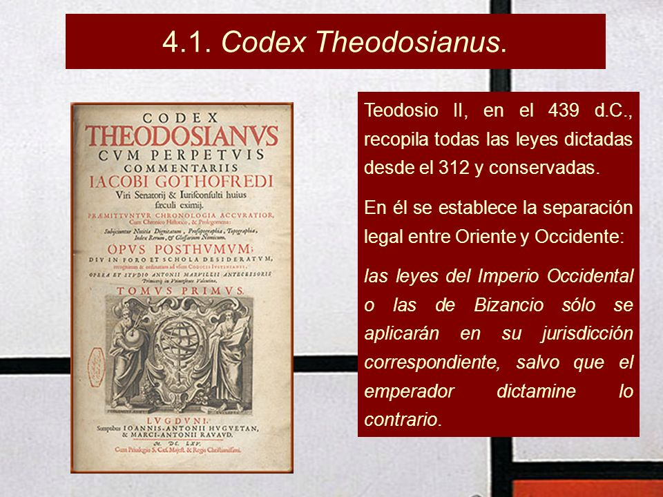 4.1. Codex Theodosianus. Teodosio II, en el 439 d.C., recopila todas las leyes dictadas desde el 312 y conservadas. En él se establece la separación l