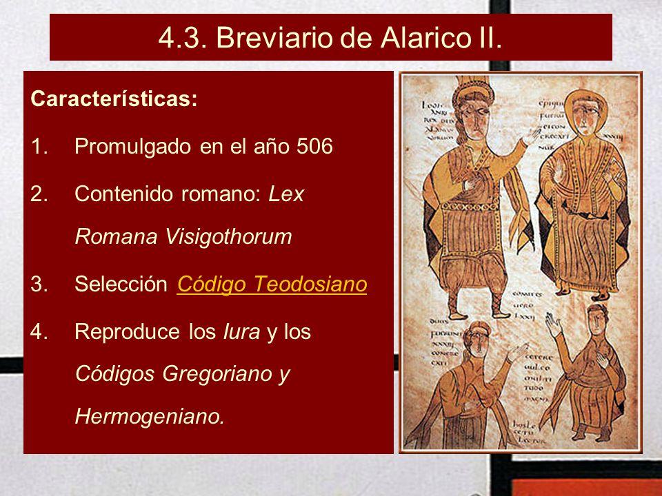 4.3. Breviario de Alarico II. Características: 1.Promulgado en el año 506 2.Contenido romano: Lex Romana Visigothorum 3.Selección Código TeodosianoCód