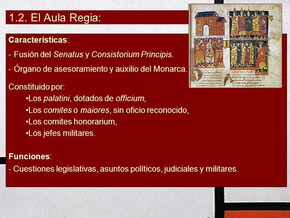 1.2. El Aula Regia: Características: -Fusión del Senatus y Consistorium Principis. -Órgano de asesoramiento y auxilio del Monarca. Constituido por: Lo