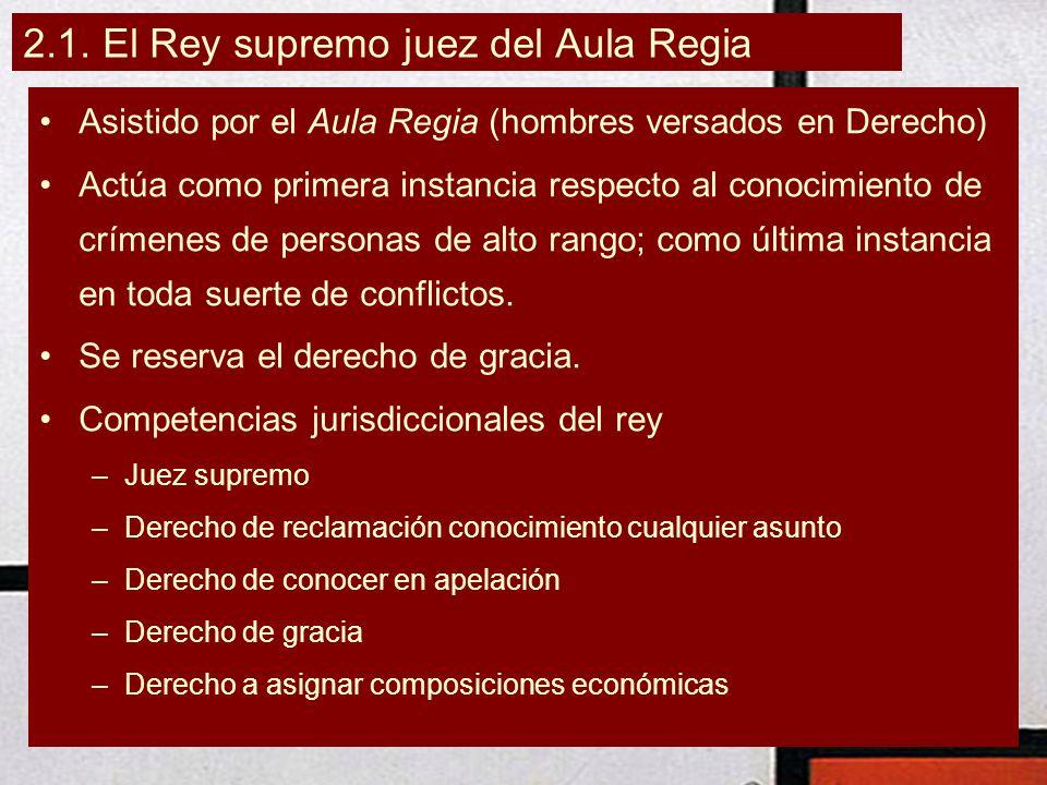 2.1. El Rey supremo juez del Aula Regia Asistido por el Aula Regia (hombres versados en Derecho) Actúa como primera instancia respecto al conocimiento