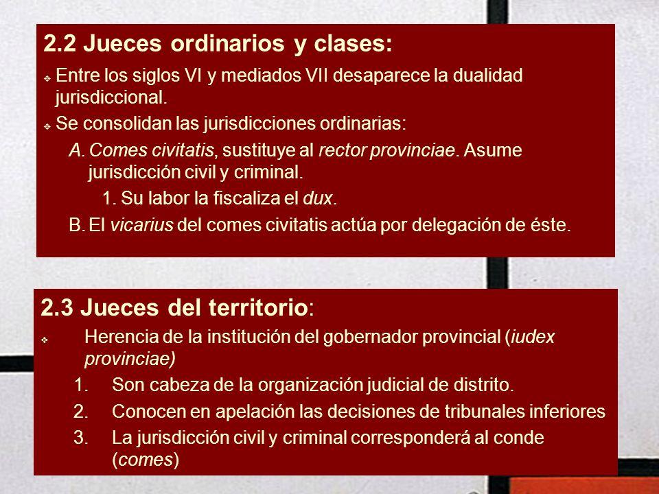 2.2 Jueces ordinarios y clases: Entre los siglos VI y mediados VII desaparece la dualidad jurisdiccional. Se consolidan las jurisdicciones ordinarias: