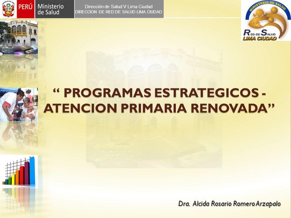 PROGRAMAS ESTRATEGICOS - ATENCION PRIMARIA RENOVADA PROGRAMAS ESTRATEGICOS - ATENCION PRIMARIA RENOVADA Dra. Alcida Rosario Romero Arzapalo Dirección