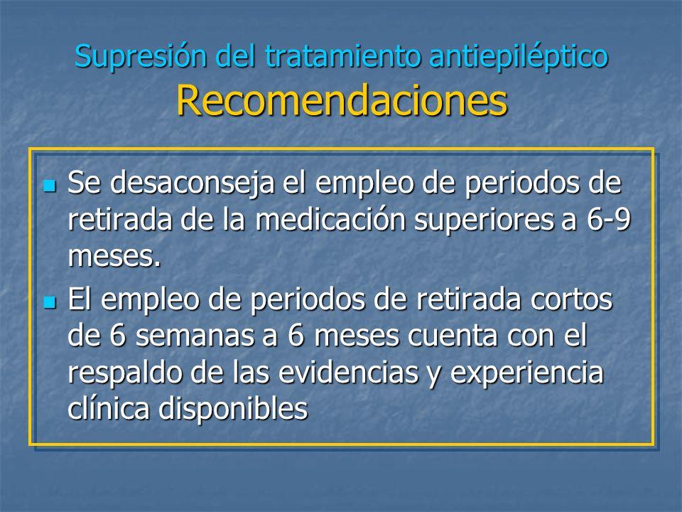 Supresión del tratamiento antiepiléptico Recomendaciones Se desaconseja el empleo de periodos de retirada de la medicación superiores a 6-9 meses. Se