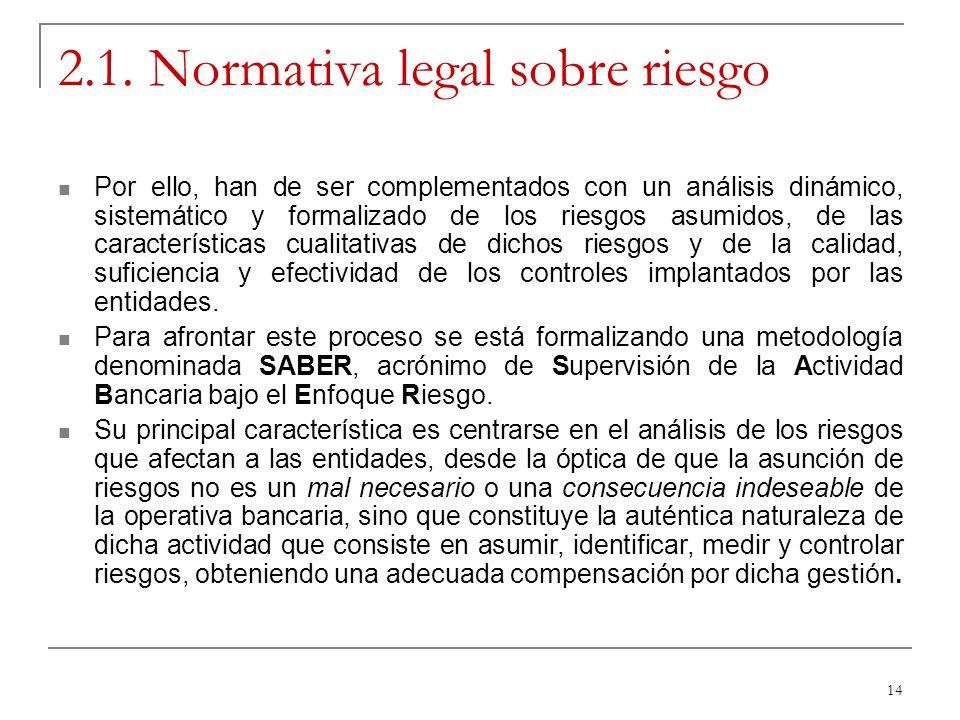 14 2.1. Normativa legal sobre riesgo Por ello, han de ser complementados con un análisis dinámico, sistemático y formalizado de los riesgos asumidos,