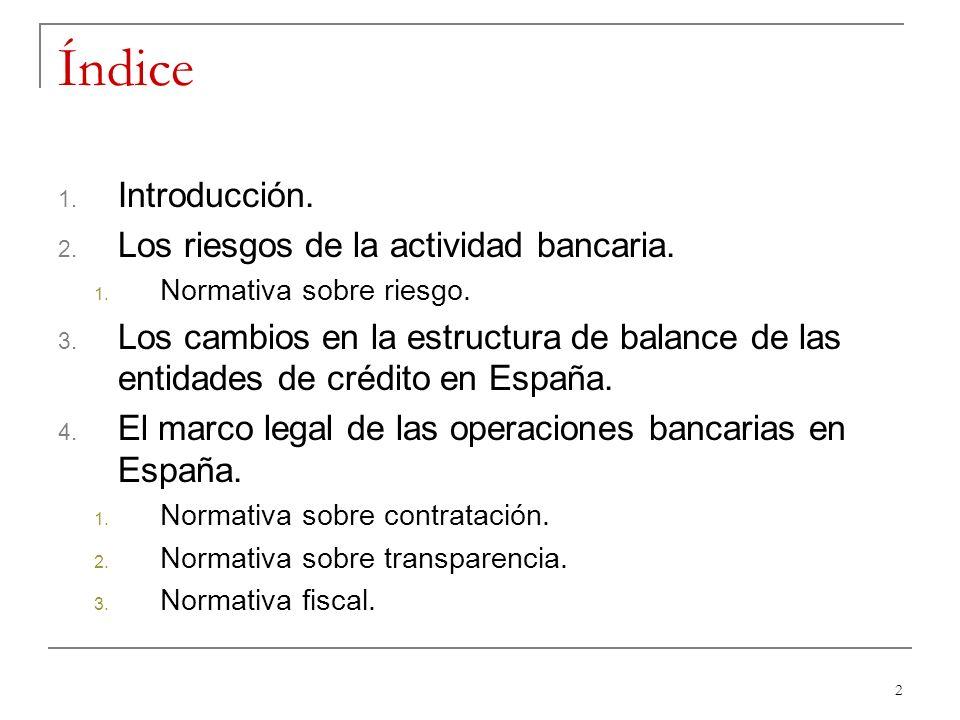 2 Índice 1. Introducción. 2. Los riesgos de la actividad bancaria. 1. Normativa sobre riesgo. 3. Los cambios en la estructura de balance de las entida