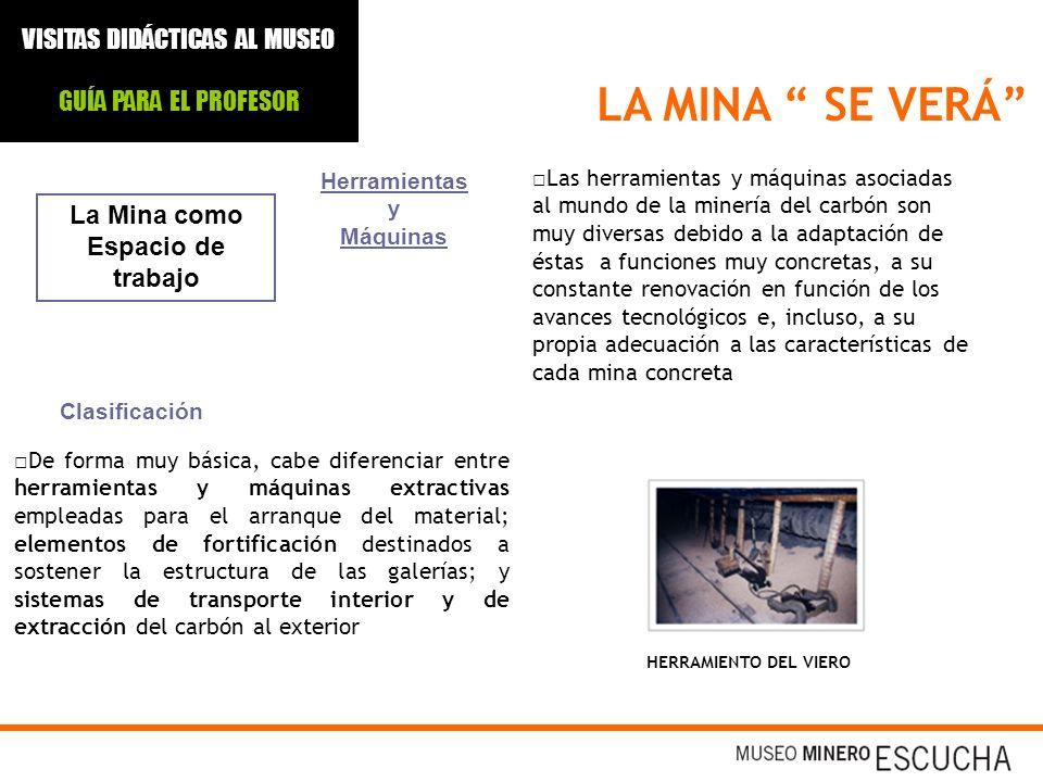 LA MINA SE VERÁ La Mina como Espacio de trabajo Las herramientas y máquinas asociadas al mundo de la minería del carbón son muy diversas debido a la a