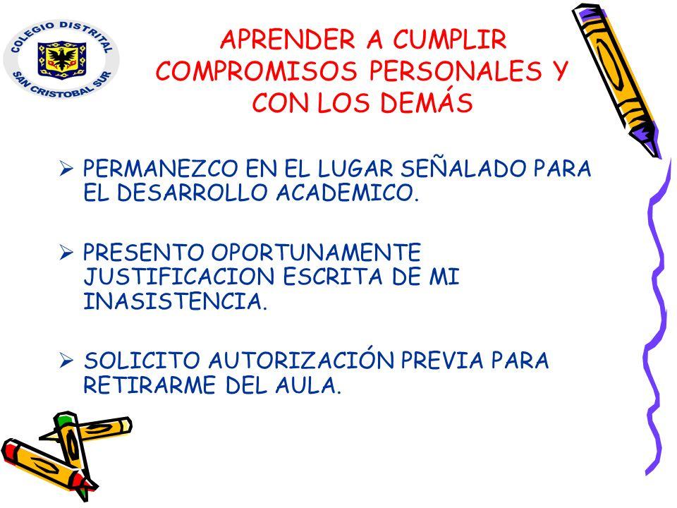 APRENDER A CUMPLIR COMPROMISOS PERSONALES Y CON LOS DEMÁS PERMANEZCO EN EL LUGAR SEÑALADO PARA EL DESARROLLO ACADEMICO. PRESENTO OPORTUNAMENTE JUSTIFI