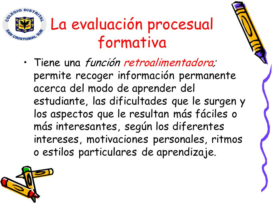 La evaluación procesual formativa Tiene una función retroalimentadora; permite recoger información permanente acerca del modo de aprender del estudian