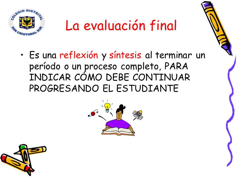La evaluación final Es una reflexión y síntesis al terminar un período o un proceso completo, PARA INDICAR CÓMO DEBE CONTINUAR PROGRESANDO EL ESTUDIAN