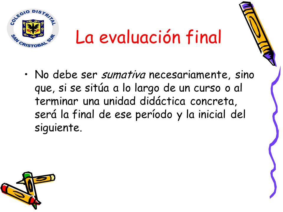 La evaluación final No debe ser sumativa necesariamente, sino que, si se sitúa a lo largo de un curso o al terminar una unidad didáctica concreta, ser