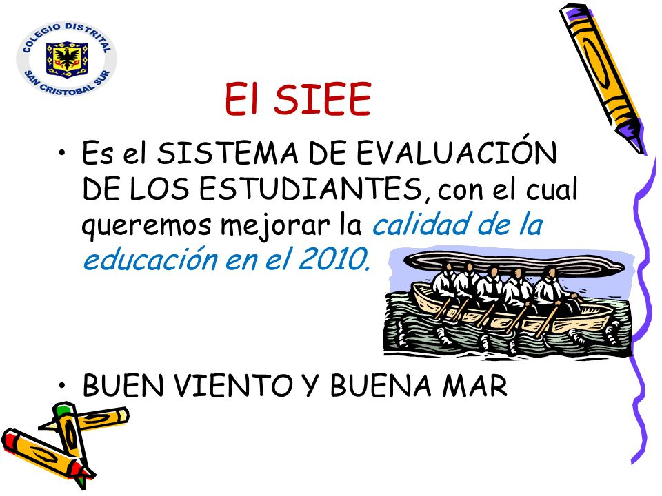 El SIEE Es el SISTEMA DE EVALUACIÓN DE LOS ESTUDIANTES, con el cual queremos mejorar la calidad de la educación en el 2010. BUEN VIENTO Y BUENA MAR