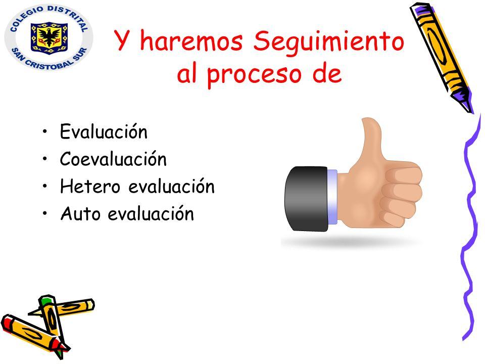 Y haremos Seguimiento al proceso de Evaluación Coevaluación Hetero evaluación Auto evaluación