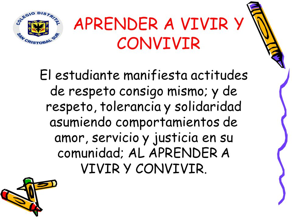 APRENDER A VIVIR Y CONVIVIR RESPETO A DOCENTES Y DIRECTIVOS RESPETO PERSONAL ADMINISTRATIVO Y DE SERVICIOS SOLUCION DIALOGADA DE CONFLICTOS RESPETO POR LOS BIENES AJENOS RESPETO A COMPAÑEROS PARTICIPO, PERMITO Y PROMUEVO LA SANA CONVIVENCIA DENTRO Y FUERA DEL COLEGIO.
