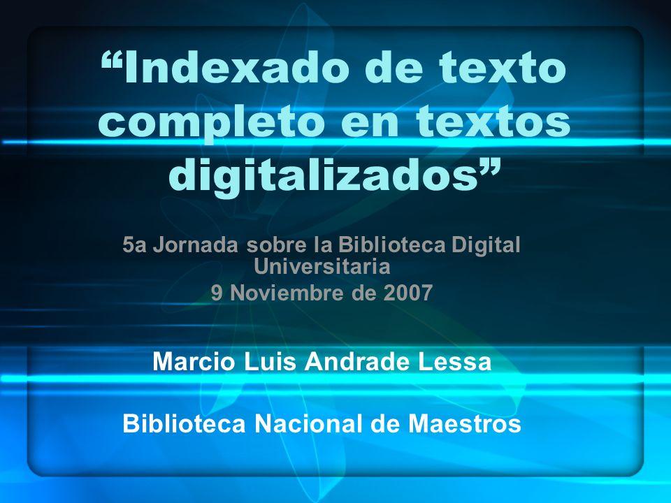 Indexado de texto completo en textos digitalizados 5a Jornada sobre la Biblioteca Digital Universitaria 9 Noviembre de 2007 Marcio Luis Andrade Lessa Biblioteca Nacional de Maestros