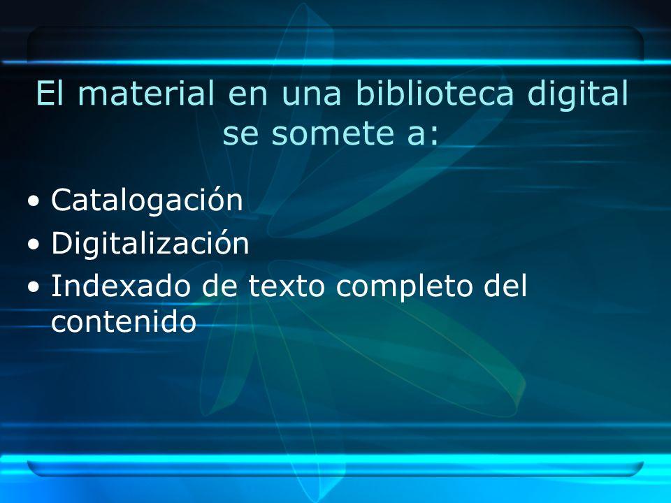 El material en una biblioteca digital se somete a: Catalogación Digitalización Indexado de texto completo del contenido
