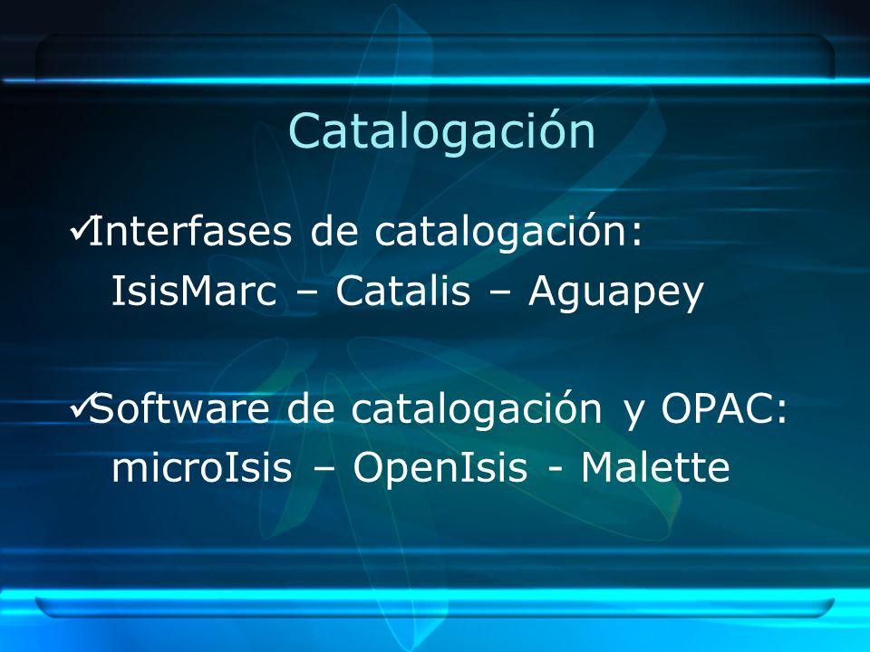 Catalogación Interfases de catalogación: IsisMarc – Catalis – Aguapey Software de catalogación y OPAC: microIsis – OpenIsis - Malette