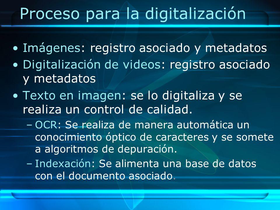 Proceso para la digitalización Imágenes: registro asociado y metadatos Digitalización de videos: registro asociado y metadatos Texto en imagen: se lo digitaliza y se realiza un control de calidad.