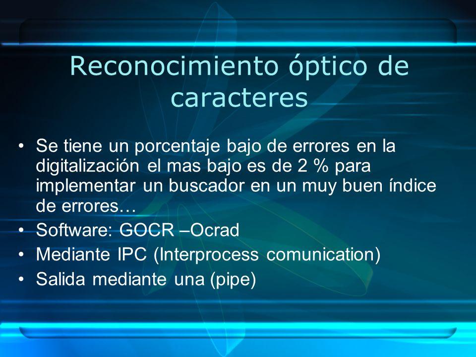 Reconocimiento óptico de caracteres Se tiene un porcentaje bajo de errores en la digitalización el mas bajo es de 2 % para implementar un buscador en un muy buen índice de errores… Software: GOCR –Ocrad Mediante IPC (Interprocess comunication) Salida mediante una (pipe)