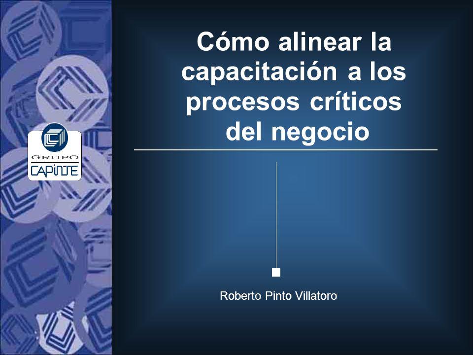 Cómo alinear la capacitación a los procesos críticos del negocio Roberto Pinto Villatoro