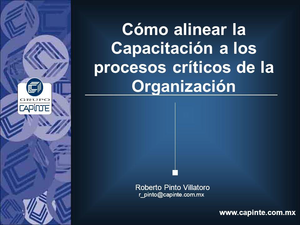 Cómo alinear la Capacitación a los procesos críticos de la Organización Roberto Pinto Villatoro r_pinto@capinte.com.mx www.capinte.com.mx