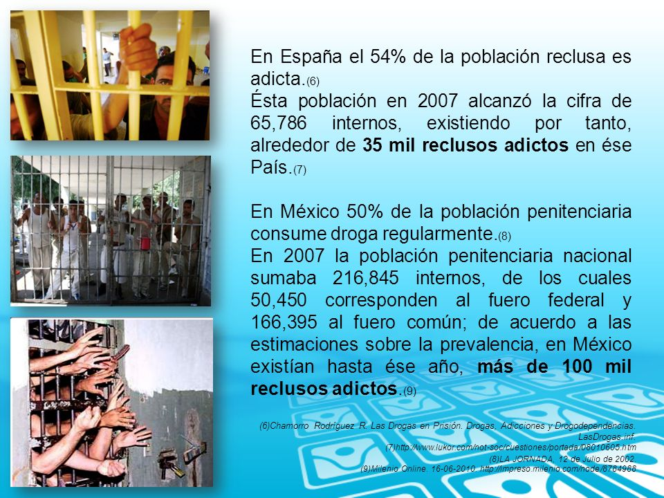 En España el 54% de la población reclusa es adicta. (6) Ésta población en 2007 alcanzó la cifra de 65,786 internos, existiendo por tanto, alrededor de