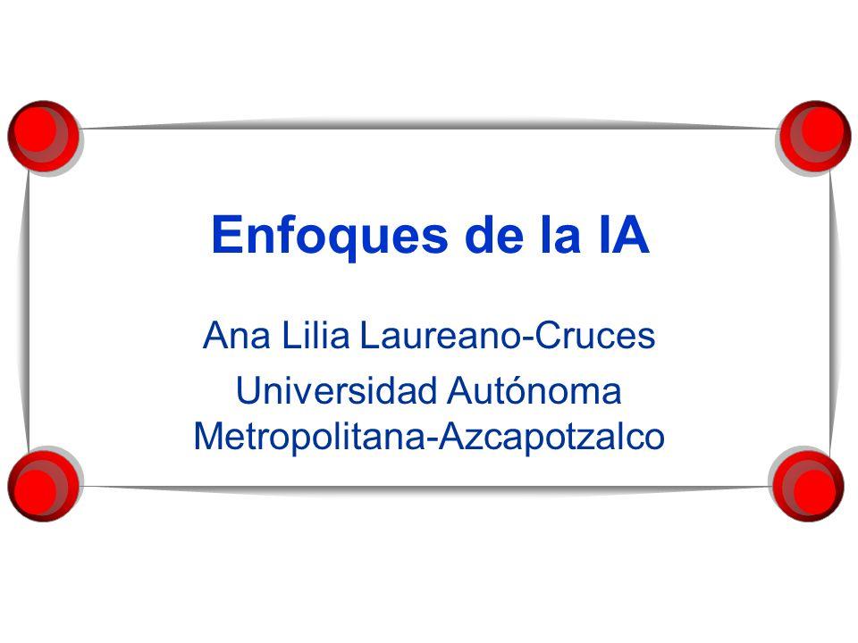 Enfoques de la IA Ana Lilia Laureano-Cruces Universidad Autónoma Metropolitana-Azcapotzalco
