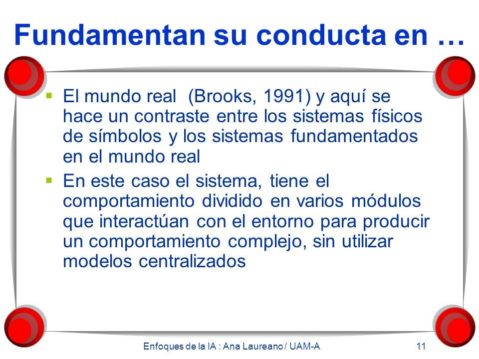 Enfoques de la IA : Ana Laureano / UAM-A 11 Fundamentan su conducta en … El mundo real (Brooks, 1991) y aquí se hace un contraste entre los sistemas f