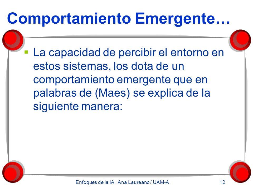 Enfoques de la IA : Ana Laureano / UAM-A 12 Comportamiento Emergente… La capacidad de percibir el entorno en estos sistemas, los dota de un comportamiento emergente que en palabras de (Maes) se explica de la siguiente manera: