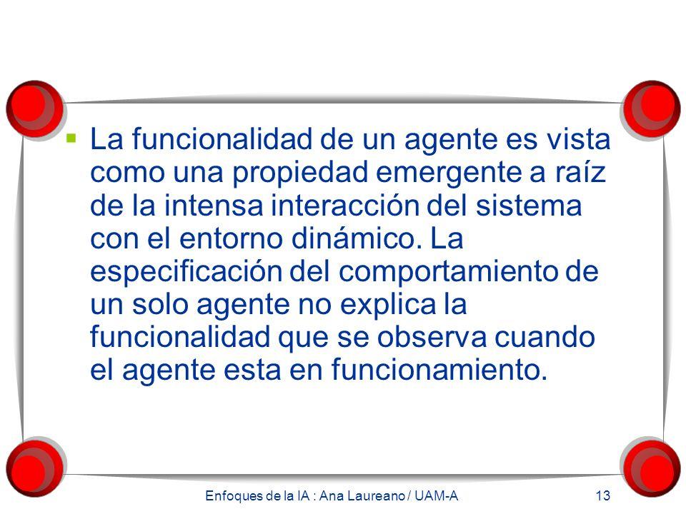Enfoques de la IA : Ana Laureano / UAM-A 13 La funcionalidad de un agente es vista como una propiedad emergente a raíz de la intensa interacción del sistema con el entorno dinámico.