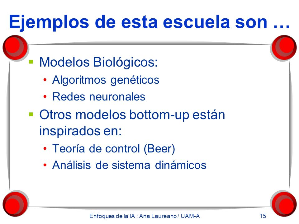 Enfoques de la IA : Ana Laureano / UAM-A 15 Ejemplos de esta escuela son … Modelos Biológicos: Algoritmos genéticos Redes neuronales Otros modelos bottom-up están inspirados en: Teoría de control (Beer) Análisis de sistema dinámicos